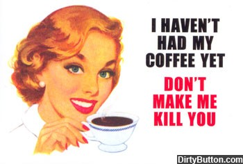 Image borrowed from http://www.dirtybutton.com/pictures/324-need-coffee/